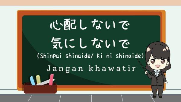Shinpai shinaide / Ki ni shinaide (Jangan khawatir)  – Belajar Bahasa Jepang